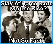 Stay-At-Home Dads On The Rise? Not So Fast